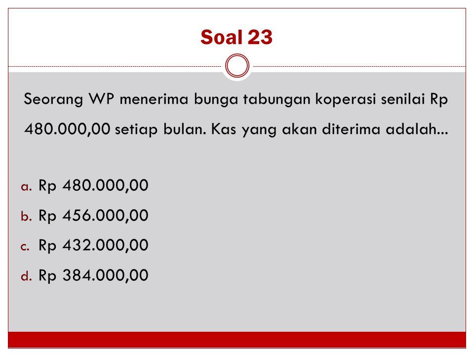 Soal 23 Seorang WP menerima bunga tabungan koperasi senilai Rp 480.000,00 setiap bulan. Kas yang akan diterima adalah... a. Rp 480.000,00 b. Rp 456.00
