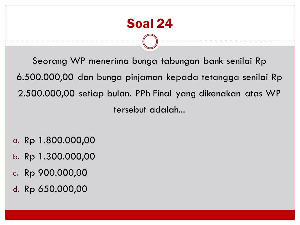 Soal 24 Seorang WP menerima bunga tabungan bank senilai Rp 6.500.000,00 dan bunga pinjaman kepada tetangga senilai Rp 2.500.000,00 setiap bulan. PPh F
