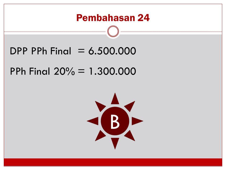 Pembahasan 24 DPP PPh Final= 6.500.000 PPh Final 20%= 1.300.000 B