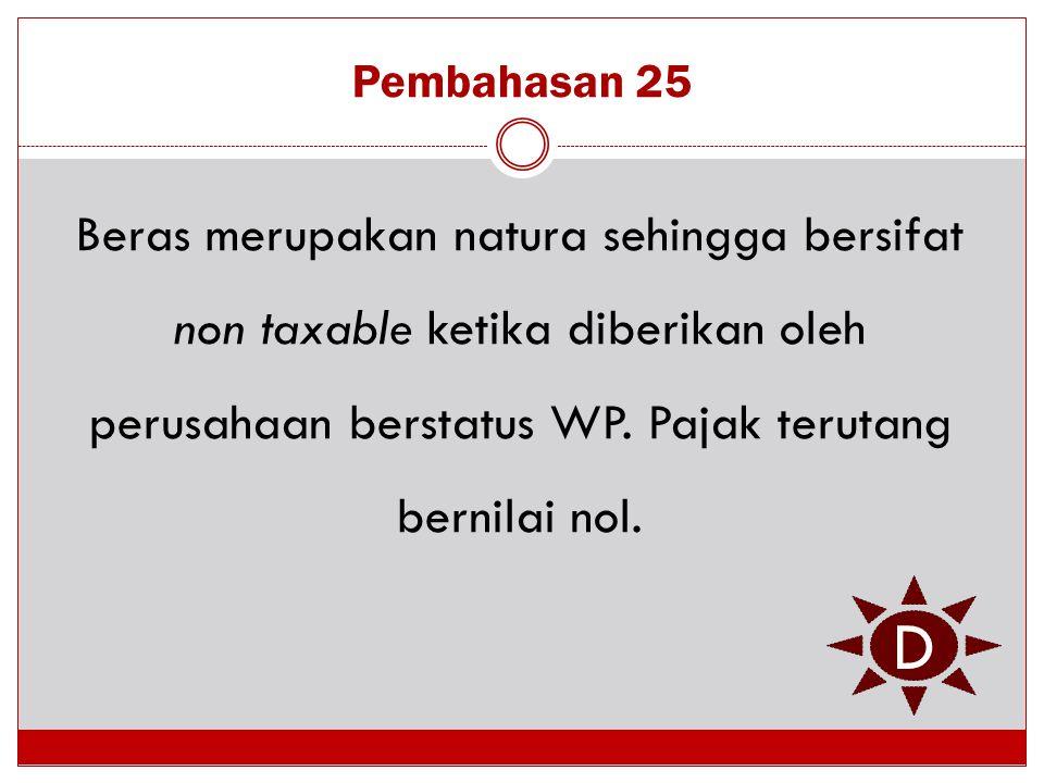 Pembahasan 25 Beras merupakan natura sehingga bersifat non taxable ketika diberikan oleh perusahaan berstatus WP. Pajak terutang bernilai nol. D