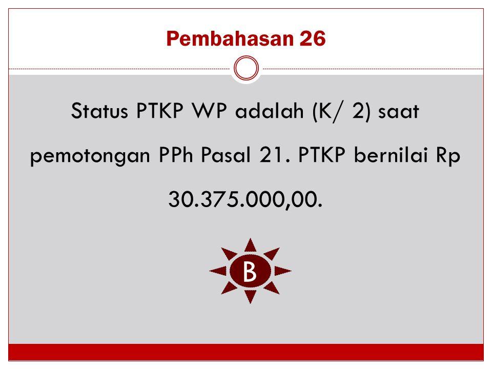 Pembahasan 26 Status PTKP WP adalah (K/ 2) saat pemotongan PPh Pasal 21. PTKP bernilai Rp 30.375.000,00. B