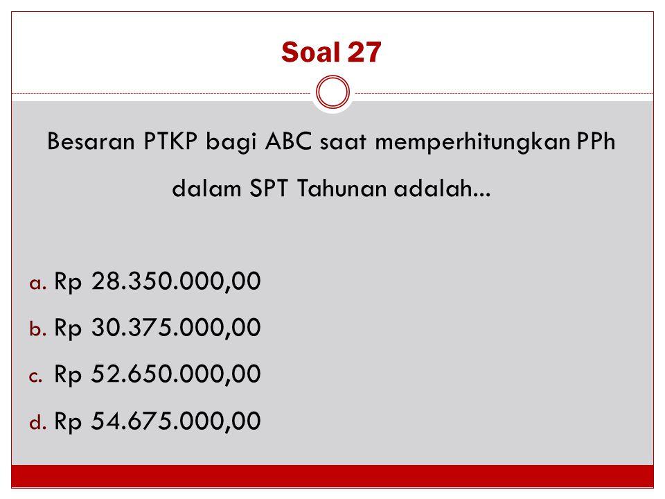 Soal 27 Besaran PTKP bagi ABC saat memperhitungkan PPh dalam SPT Tahunan adalah... a. Rp 28.350.000,00 b. Rp 30.375.000,00 c. Rp 52.650.000,00 d. Rp 5