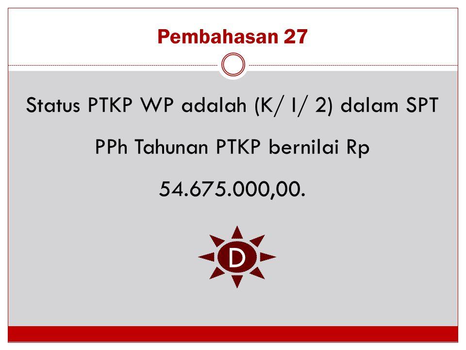Pembahasan 27 Status PTKP WP adalah (K/ I/ 2) dalam SPT PPh Tahunan PTKP bernilai Rp 54.675.000,00. D