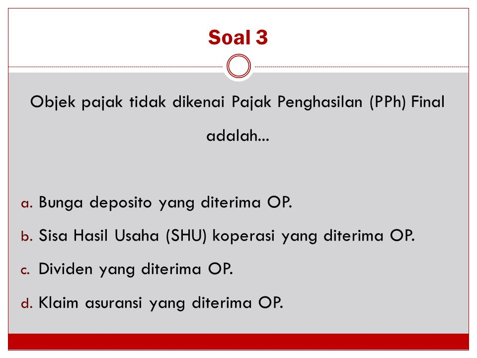 Soal 3 Objek pajak tidak dikenai Pajak Penghasilan (PPh) Final adalah... a. Bunga deposito yang diterima OP. b. Sisa Hasil Usaha (SHU) koperasi yang d