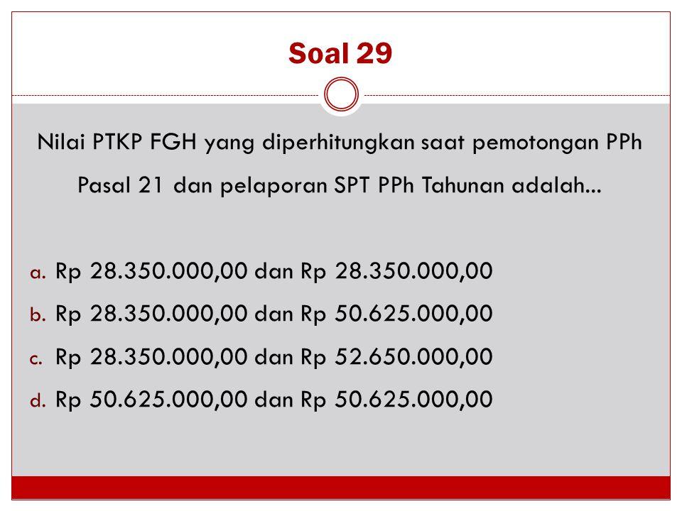 Soal 29 Nilai PTKP FGH yang diperhitungkan saat pemotongan PPh Pasal 21 dan pelaporan SPT PPh Tahunan adalah... a. Rp 28.350.000,00 dan Rp 28.350.000,