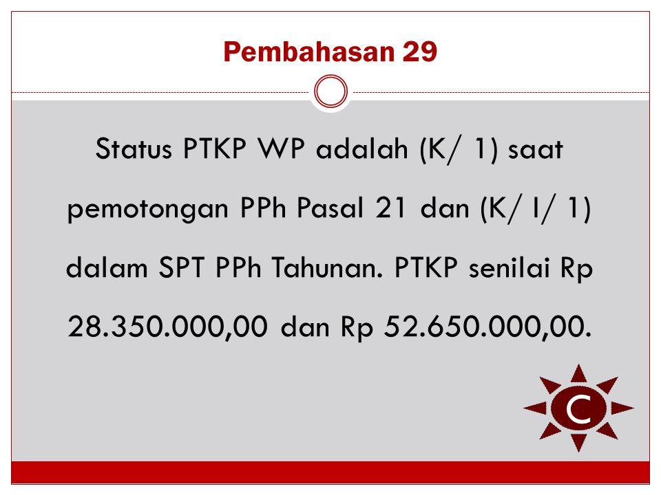 Pembahasan 29 Status PTKP WP adalah (K/ 1) saat pemotongan PPh Pasal 21 dan (K/ I/ 1) dalam SPT PPh Tahunan. PTKP senilai Rp 28.350.000,00 dan Rp 52.6