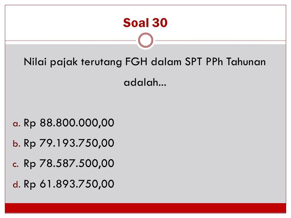 Soal 30 Nilai pajak terutang FGH dalam SPT PPh Tahunan adalah... a. Rp 88.800.000,00 b. Rp 79.193.750,00 c. Rp 78.587.500,00 d. Rp 61.893.750,00