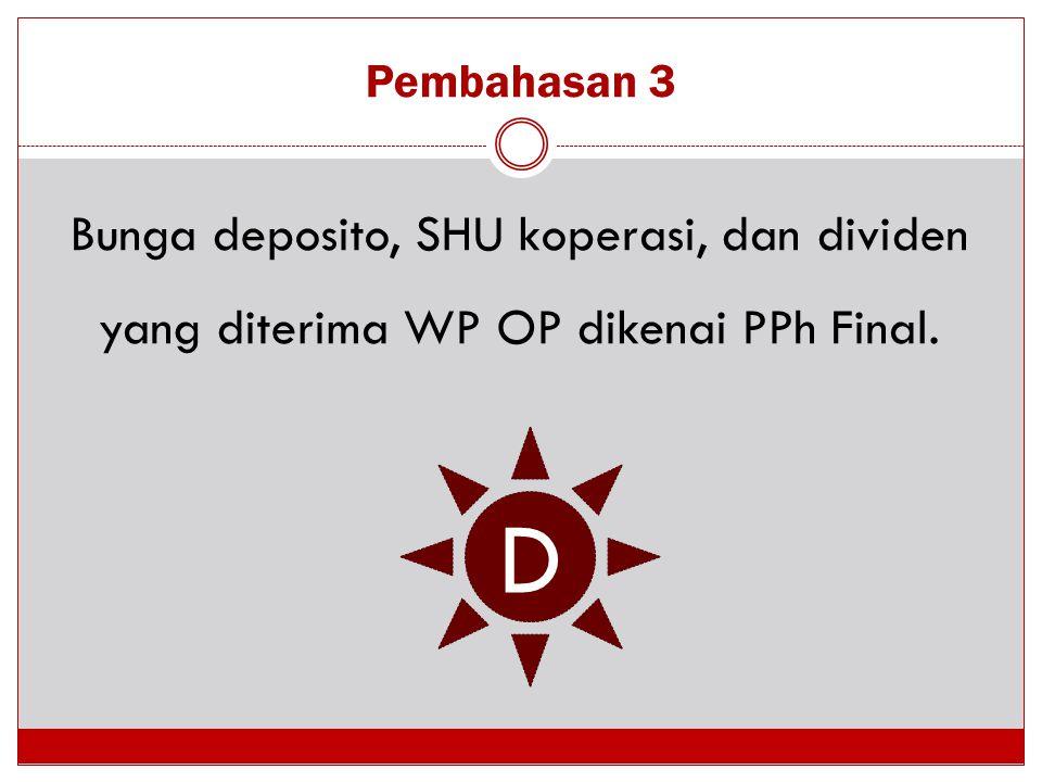Pembahasan 3 Bunga deposito, SHU koperasi, dan dividen yang diterima WP OP dikenai PPh Final. D