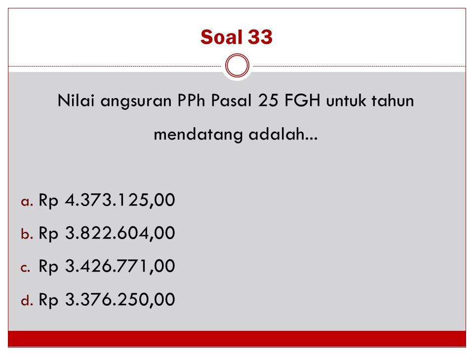 Soal 33 Nilai angsuran PPh Pasal 25 FGH untuk tahun mendatang adalah... a. Rp 4.373.125,00 b. Rp 3.822.604,00 c. Rp 3.426.771,00 d. Rp 3.376.250,00