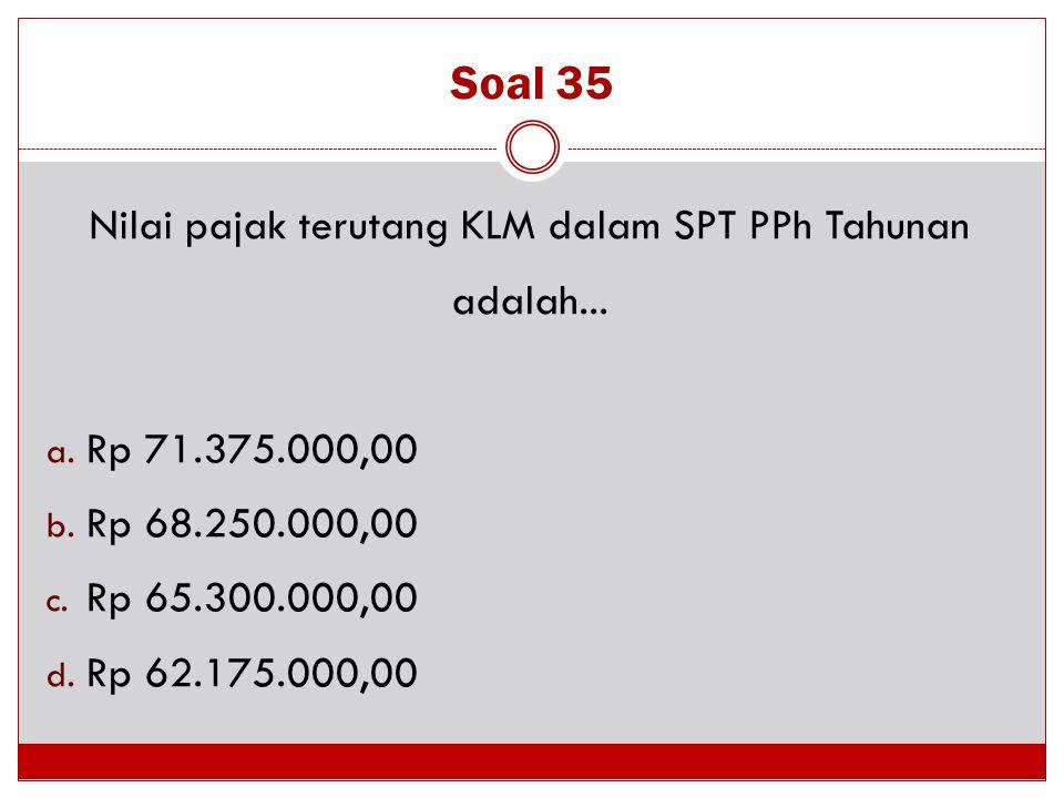Soal 35 Nilai pajak terutang KLM dalam SPT PPh Tahunan adalah... a. Rp 71.375.000,00 b. Rp 68.250.000,00 c. Rp 65.300.000,00 d. Rp 62.175.000,00