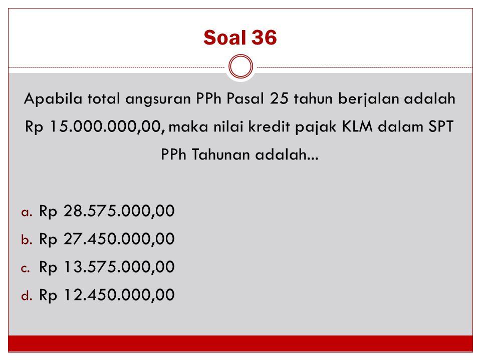 Soal 36 Apabila total angsuran PPh Pasal 25 tahun berjalan adalah Rp 15.000.000,00, maka nilai kredit pajak KLM dalam SPT PPh Tahunan adalah... a. Rp