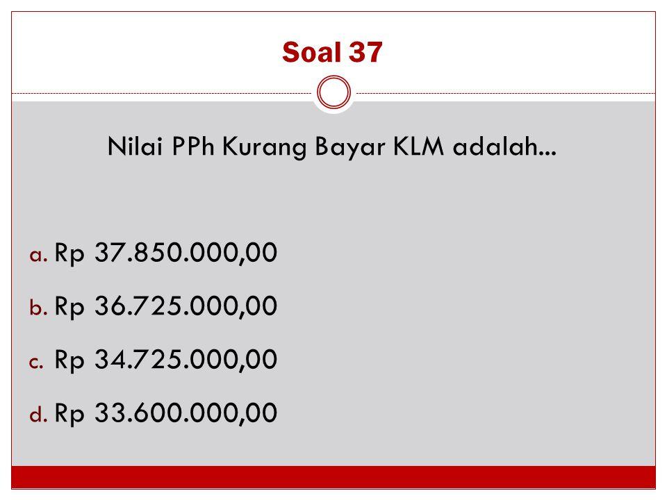 Soal 37 Nilai PPh Kurang Bayar KLM adalah... a. Rp 37.850.000,00 b. Rp 36.725.000,00 c. Rp 34.725.000,00 d. Rp 33.600.000,00