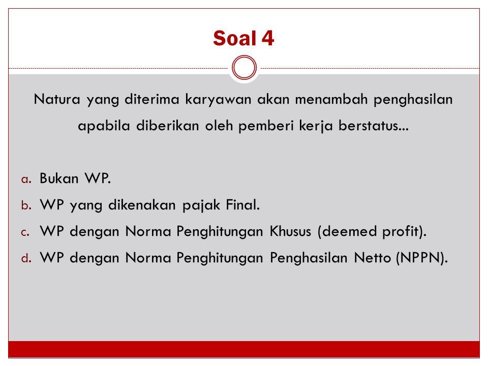 Soal 4 Natura yang diterima karyawan akan menambah penghasilan apabila diberikan oleh pemberi kerja berstatus... a. Bukan WP. b. WP yang dikenakan paj