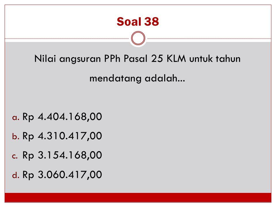 Soal 38 Nilai angsuran PPh Pasal 25 KLM untuk tahun mendatang adalah... a. Rp 4.404.168,00 b. Rp 4.310.417,00 c. Rp 3.154.168,00 d. Rp 3.060.417,00