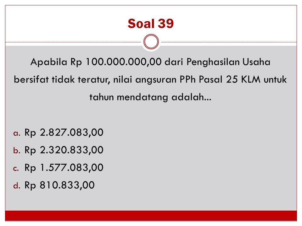 Soal 39 Apabila Rp 100.000.000,00 dari Penghasilan Usaha bersifat tidak teratur, nilai angsuran PPh Pasal 25 KLM untuk tahun mendatang adalah... a. Rp
