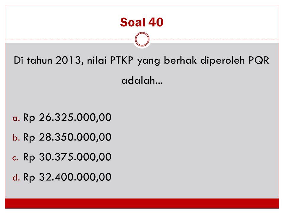 Soal 40 Di tahun 2013, nilai PTKP yang berhak diperoleh PQR adalah... a. Rp 26.325.000,00 b. Rp 28.350.000,00 c. Rp 30.375.000,00 d. Rp 32.400.000,00
