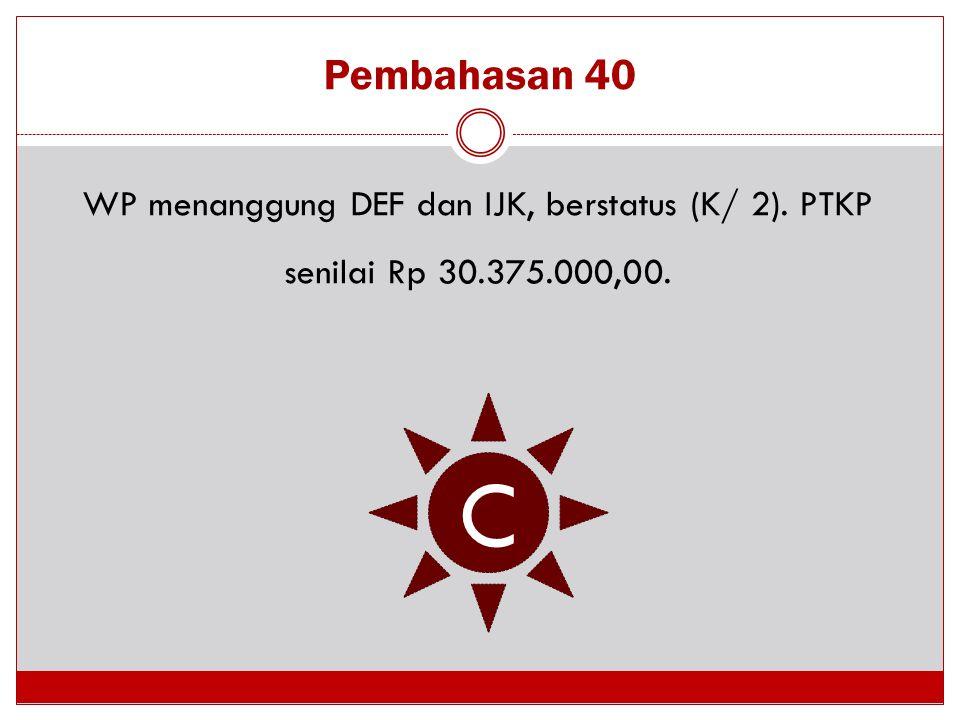 Pembahasan 40 WP menanggung DEF dan IJK, berstatus (K/ 2). PTKP senilai Rp 30.375.000,00. C
