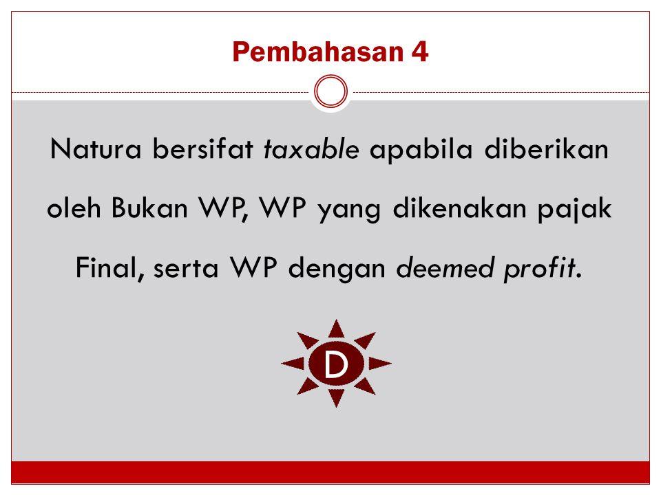 Pembahasan 4 Natura bersifat taxable apabila diberikan oleh Bukan WP, WP yang dikenakan pajak Final, serta WP dengan deemed profit. D