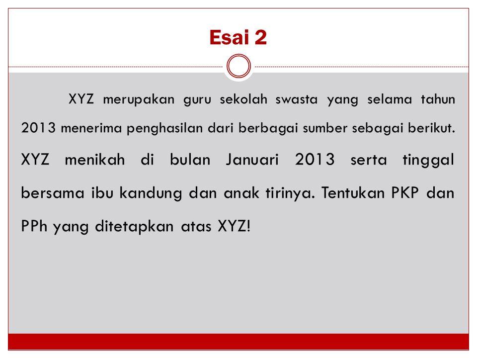 Esai 2 XYZ merupakan guru sekolah swasta yang selama tahun 2013 menerima penghasilan dari berbagai sumber sebagai berikut. XYZ menikah di bulan Januar