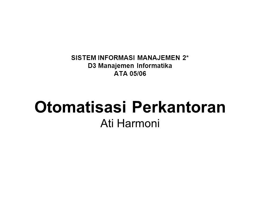 SISTEM INFORMASI MANAJEMEN 2* D3 Manajemen Informatika ATA 05/06 Otomatisasi Perkantoran Ati Harmoni