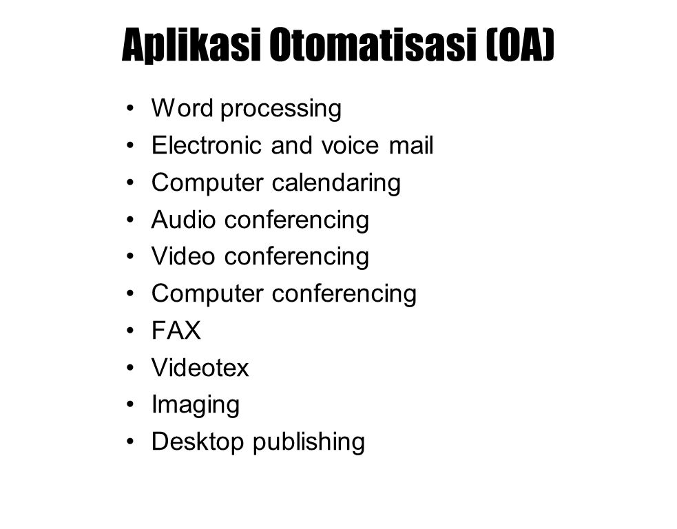 Aplikasi Otomatisasi (OA) Word processing Electronic and voice mail Computer calendaring Audio conferencing Video conferencing Computer conferencing F