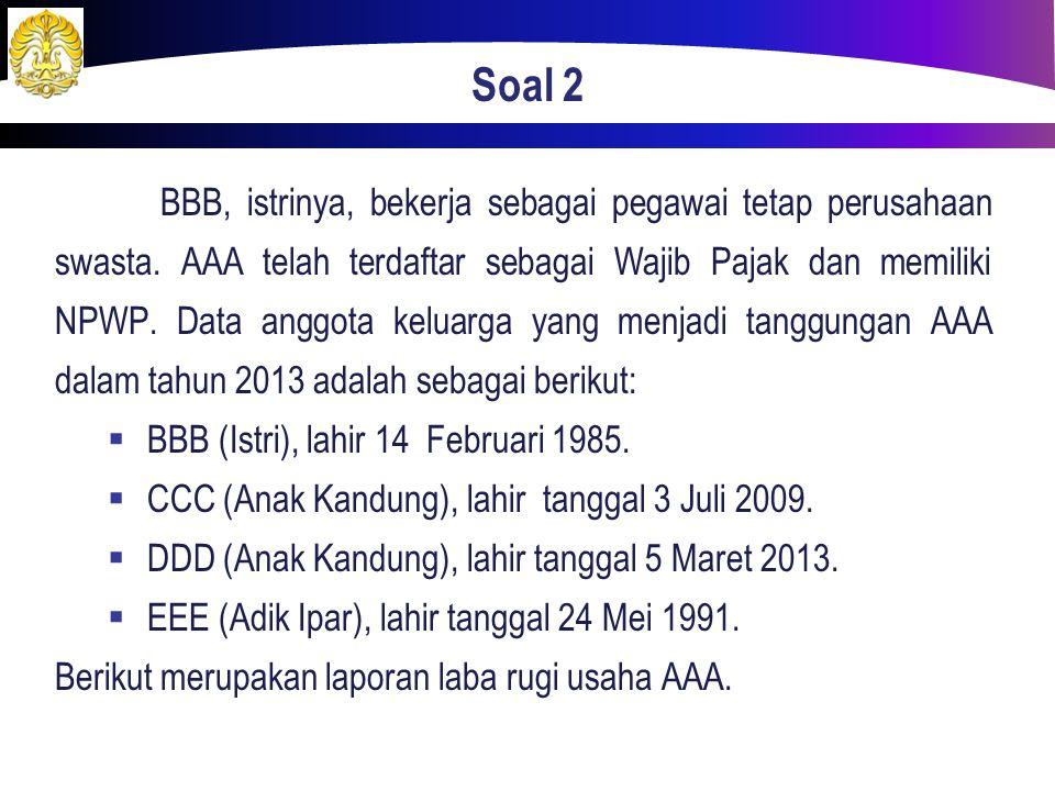 Soal 2 BBB, istrinya, bekerja sebagai pegawai tetap perusahaan swasta. AAA telah terdaftar sebagai Wajib Pajak dan memiliki NPWP. Data anggota keluarg
