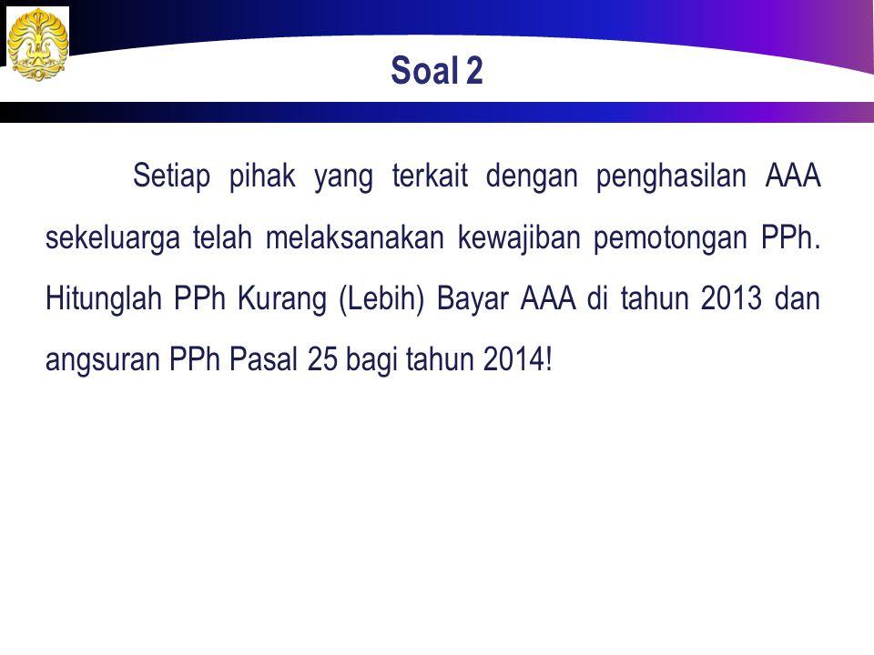 Soal 2 Setiap pihak yang terkait dengan penghasilan AAA sekeluarga telah melaksanakan kewajiban pemotongan PPh. Hitunglah PPh Kurang (Lebih) Bayar AAA