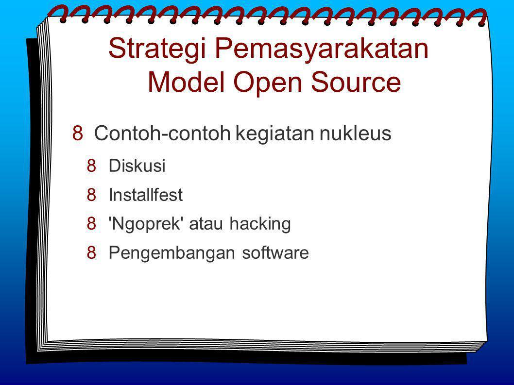 Strategi Pemasyarakatan Model Open Source  Contoh-contoh kegiatan nukleus  Diskusi  Installfest  Ngoprek atau hacking  Pengembangan software
