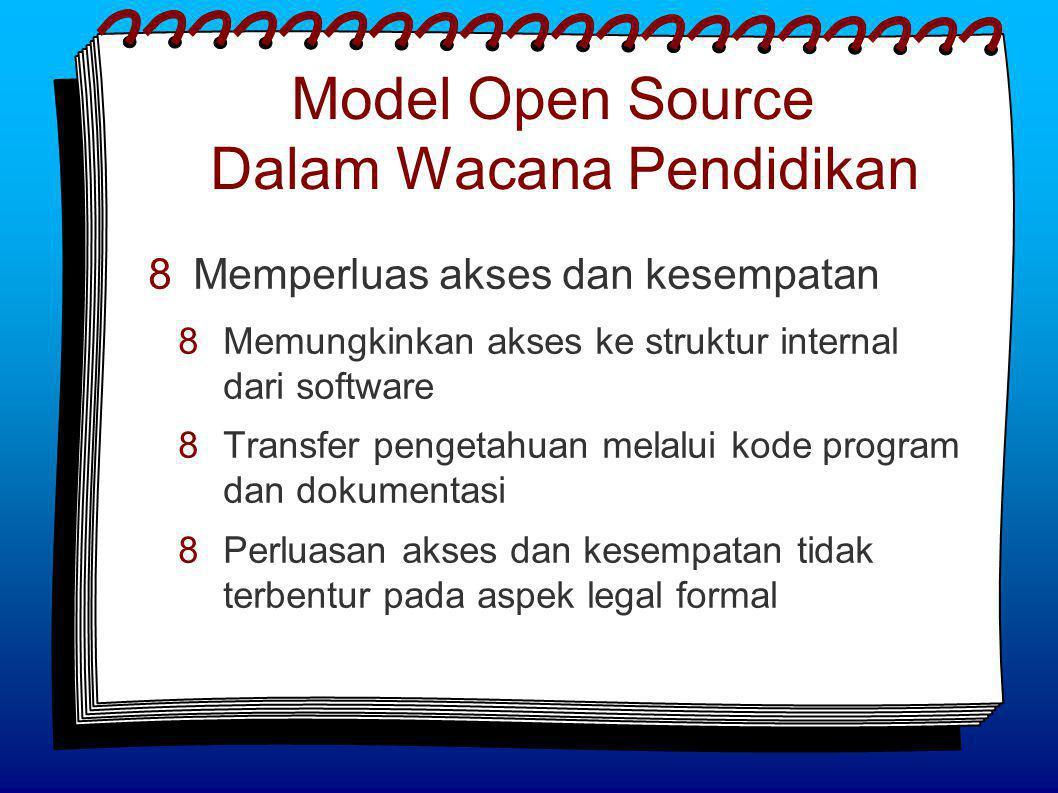 Model Open Source Dalam Wacana Pendidikan  Memperluas akses dan kesempatan  Memungkinkan akses ke struktur internal dari software  Transfer pengetahuan melalui kode program dan dokumentasi  Perluasan akses dan kesempatan tidak terbentur pada aspek legal formal