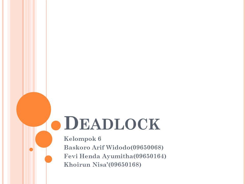 D EADLOCK Kelompok 6 Baskoro Arif Widodo(09650068) Fevi Henda Ayumitha(09650164) Khoirun Nisa'(09650168)