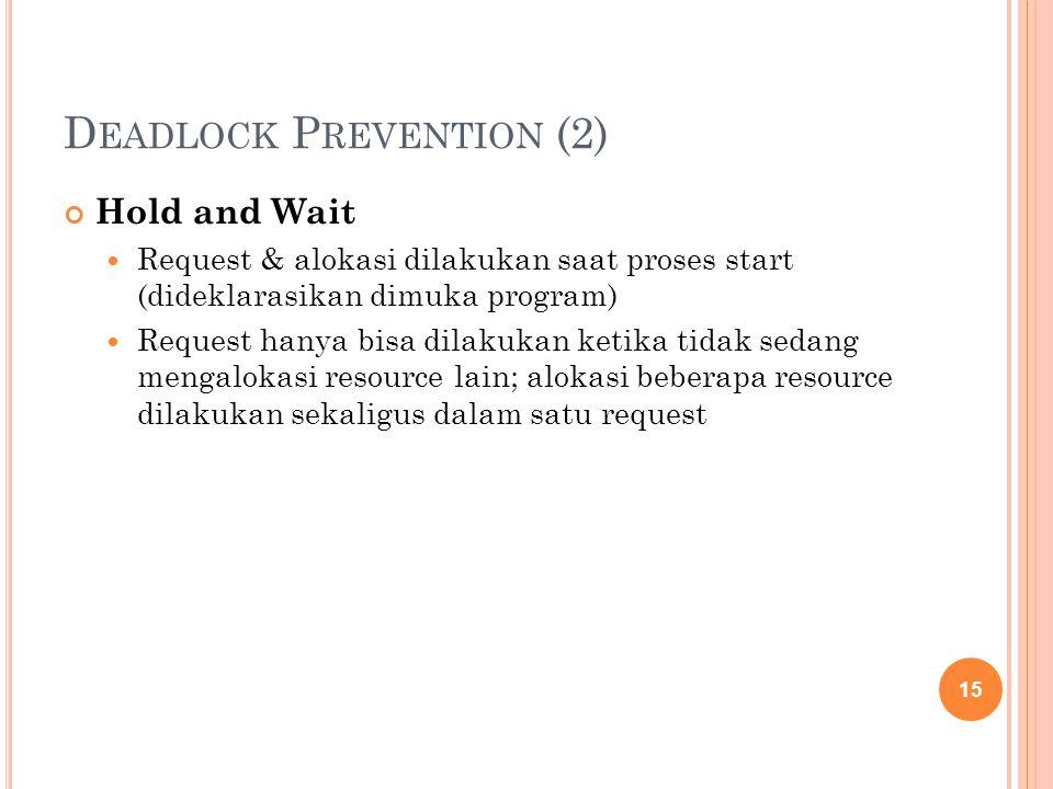 D EADLOCK P REVENTION (2) Hold and Wait Request & alokasi dilakukan saat proses start (dideklarasikan dimuka program) Request hanya bisa dilakukan ketika tidak sedang mengalokasi resource lain; alokasi beberapa resource dilakukan sekaligus dalam satu request 15