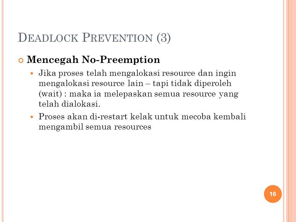 D EADLOCK P REVENTION (3) Mencegah No-Preemption Jika proses telah mengalokasi resource dan ingin mengalokasi resource lain – tapi tidak diperoleh (wait) : maka ia melepaskan semua resource yang telah dialokasi.
