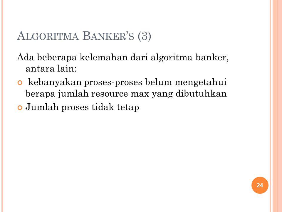 A LGORITMA B ANKER ' S (3) Ada beberapa kelemahan dari algoritma banker, antara lain: kebanyakan proses-proses belum mengetahui berapa jumlah resource max yang dibutuhkan Jumlah proses tidak tetap 24
