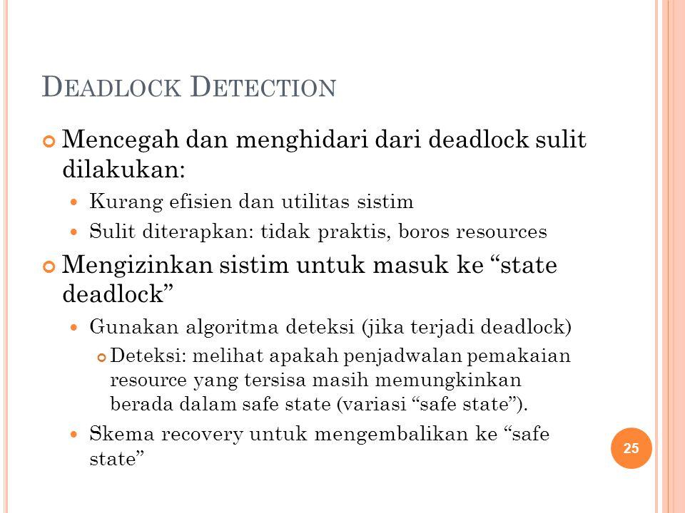 D EADLOCK D ETECTION Mencegah dan menghidari dari deadlock sulit dilakukan: Kurang efisien dan utilitas sistim Sulit diterapkan: tidak praktis, boros resources Mengizinkan sistim untuk masuk ke state deadlock Gunakan algoritma deteksi (jika terjadi deadlock) Deteksi: melihat apakah penjadwalan pemakaian resource yang tersisa masih memungkinkan berada dalam safe state (variasi safe state ).