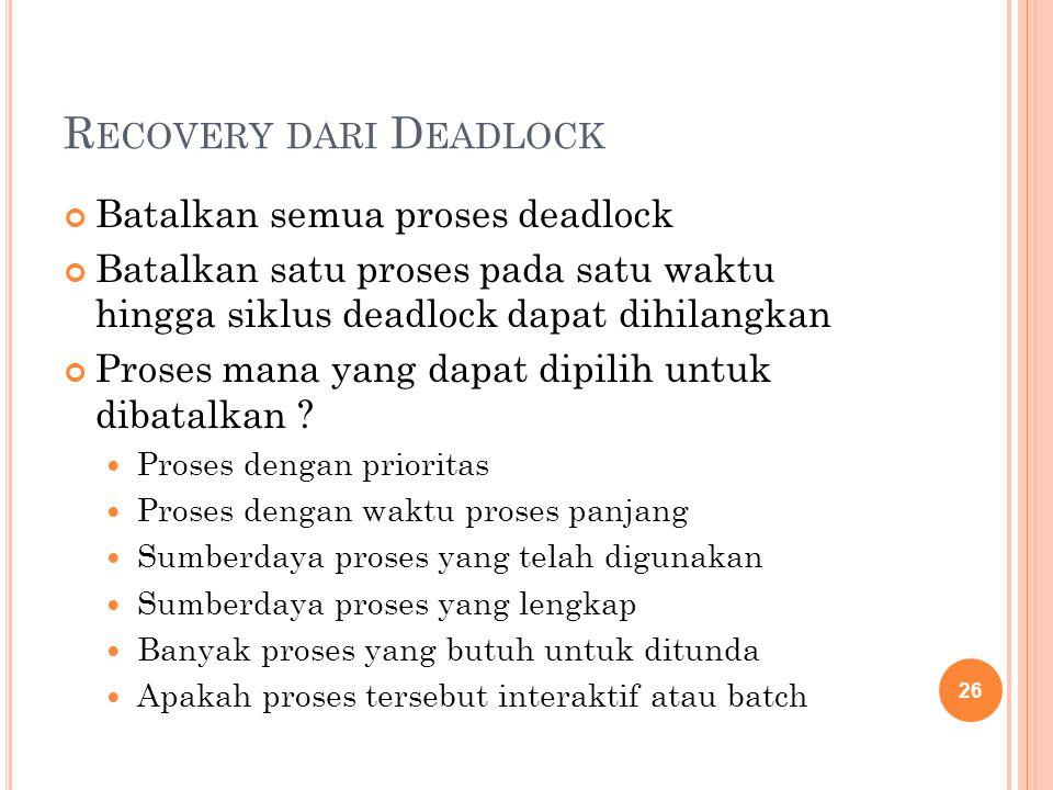 R ECOVERY DARI D EADLOCK Batalkan semua proses deadlock Batalkan satu proses pada satu waktu hingga siklus deadlock dapat dihilangkan Proses mana yang dapat dipilih untuk dibatalkan .