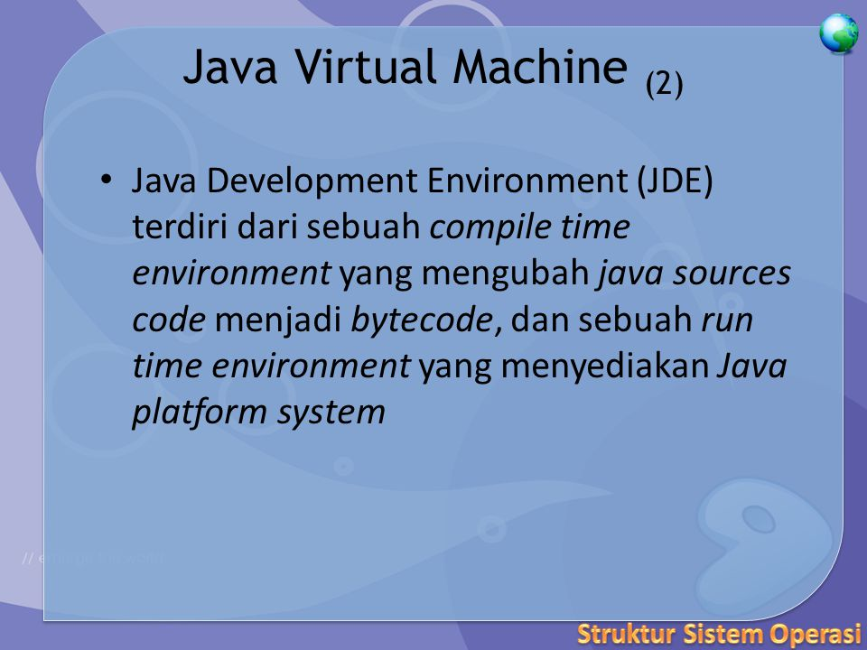 Java Virtual Machine (2) Java Development Environment (JDE) terdiri dari sebuah compile time environment yang mengubah java sources code menjadi bytecode, dan sebuah run time environment yang menyediakan Java platform system
