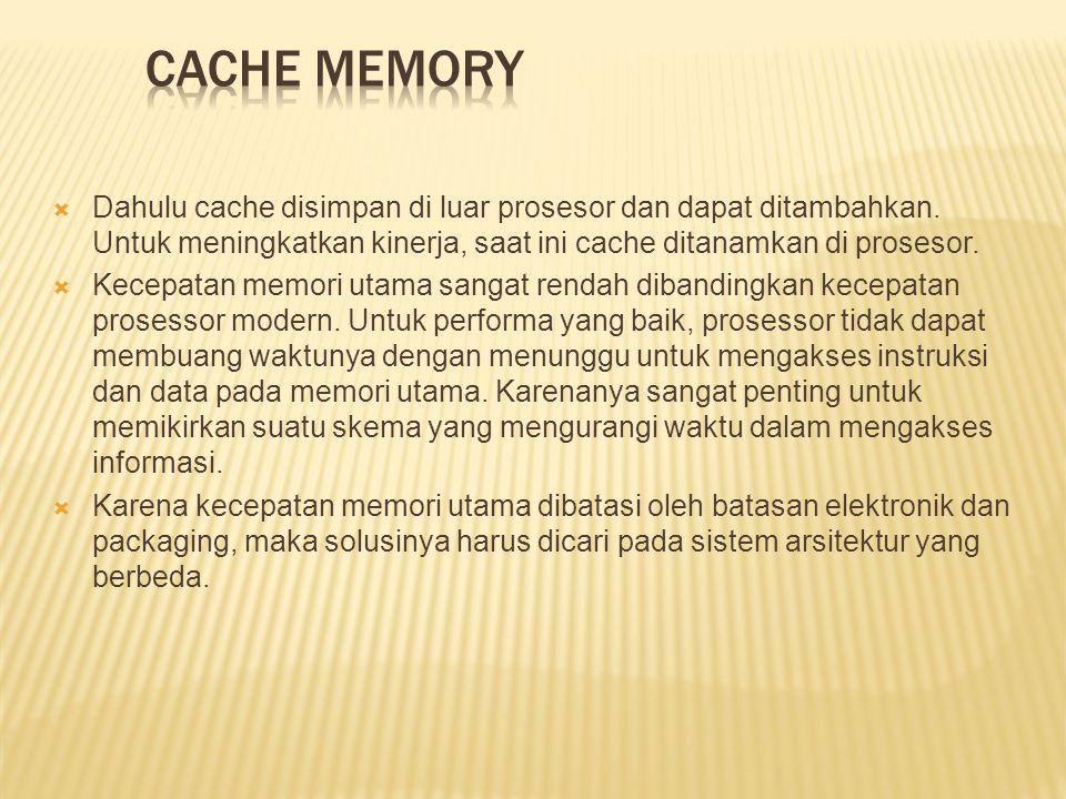  Dahulu cache disimpan di luar prosesor dan dapat ditambahkan. Untuk meningkatkan kinerja, saat ini cache ditanamkan di prosesor.  Kecepatan memori