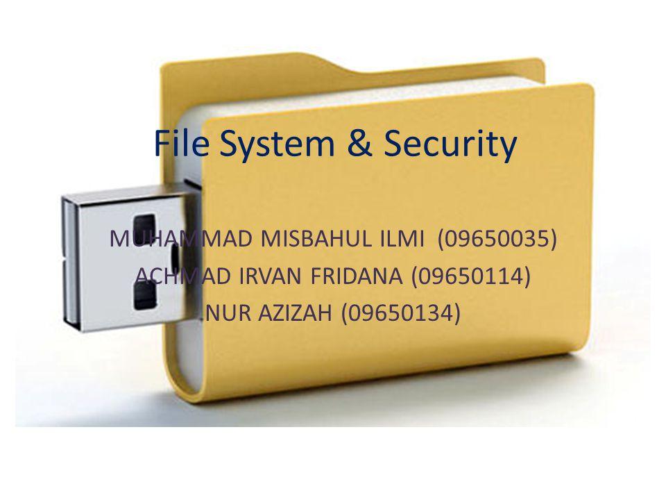 File System & Security MUHAMMAD MISBAHUL ILMI (09650035) ACHMAD IRVAN FRIDANA (09650114) NUR AZIZAH (09650134)