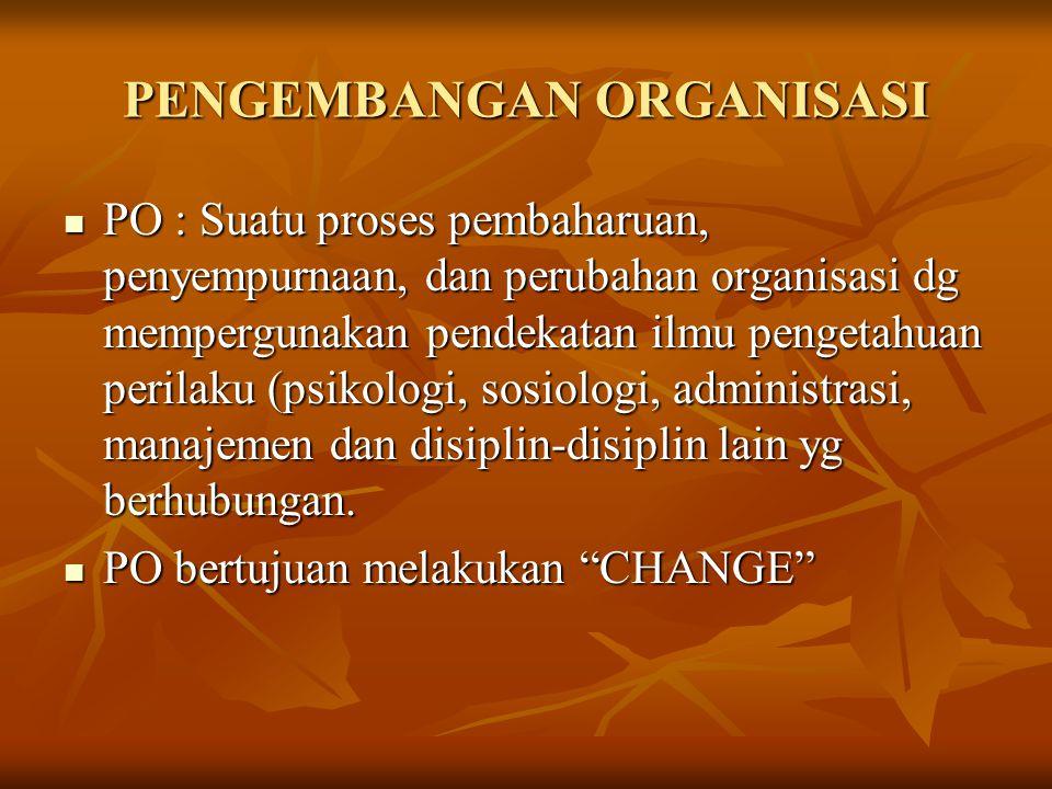 PENGEMBANGAN ORGANISASI PO : Suatu proses pembaharuan, penyempurnaan, dan perubahan organisasi dg mempergunakan pendekatan ilmu pengetahuan perilaku (