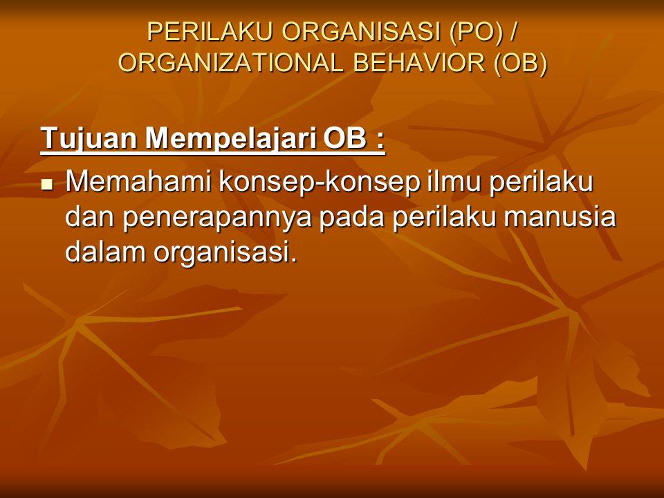 PERILAKU ORGANISASI (PO) / ORGANIZATIONAL BEHAVIOR (OB) Tujuan Mempelajari OB : Memahami konsep-konsep ilmu perilaku dan penerapannya pada perilaku ma