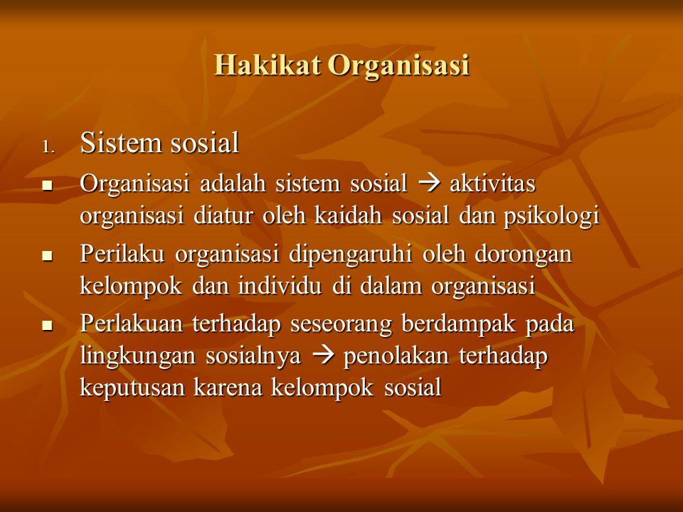 Hakikat Organisasi 1. Sistem sosial Organisasi adalah sistem sosial  aktivitas organisasi diatur oleh kaidah sosial dan psikologi Organisasi adalah s