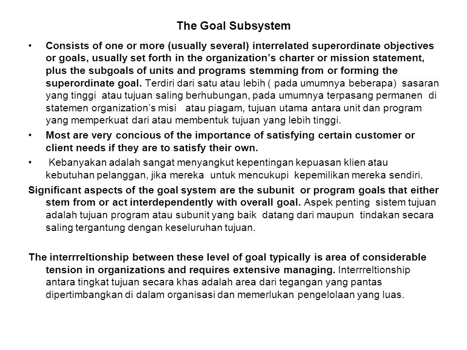 The Goal Subsystem Consists of one or more (usually several) interrelated superordinate objectives or goals, usually set forth in the organization's charter or mission statement, plus the subgoals of units and programs stemming from or forming the superordinate goal.