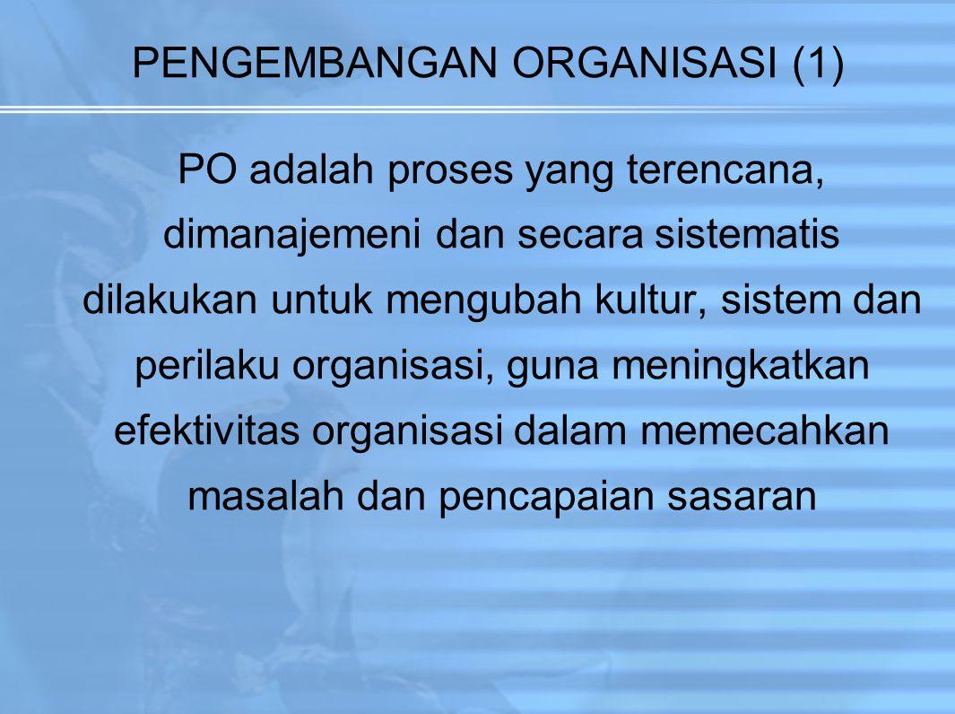 PENGEMBANGAN ORGANISASI (1) PO adalah proses yang terencana, dimanajemeni dan secara sistematis dilakukan untuk mengubah kultur, sistem dan perilaku o