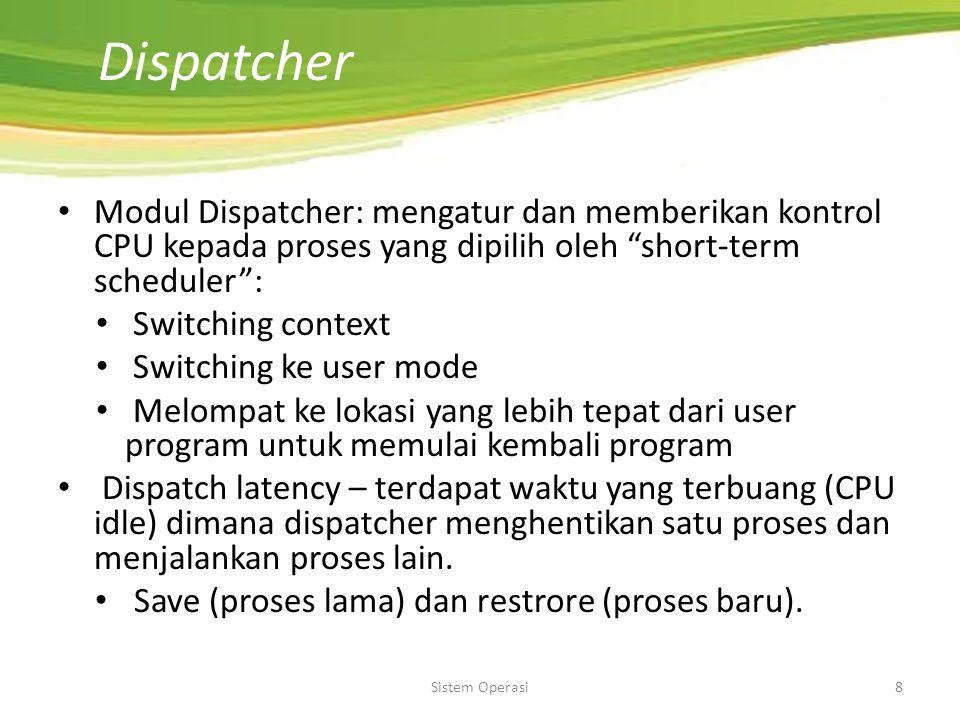 Sistem Operasi8 Dispatcher Modul Dispatcher: mengatur dan memberikan kontrol CPU kepada proses yang dipilih oleh short-term scheduler : Switching context Switching ke user mode Melompat ke lokasi yang lebih tepat dari user program untuk memulai kembali program Dispatch latency – terdapat waktu yang terbuang (CPU idle) dimana dispatcher menghentikan satu proses dan menjalankan proses lain.