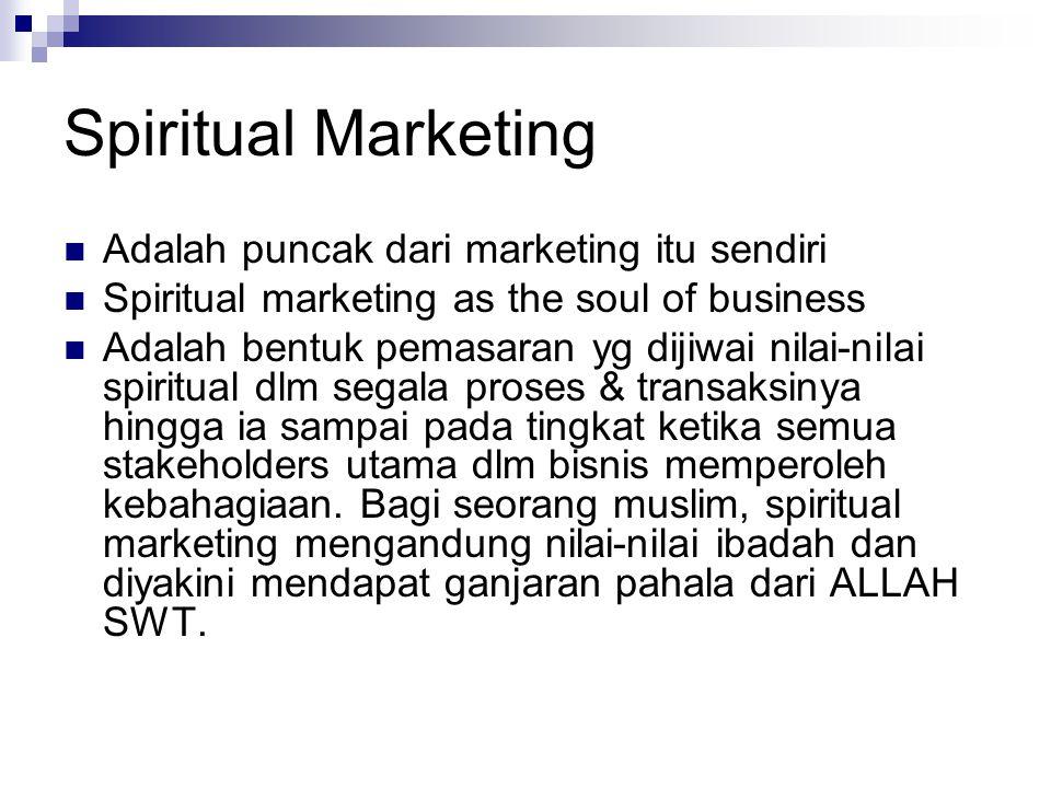 Spiritual Marketing Adalah puncak dari marketing itu sendiri Spiritual marketing as the soul of business Adalah bentuk pemasaran yg dijiwai nilai-nilai spiritual dlm segala proses & transaksinya hingga ia sampai pada tingkat ketika semua stakeholders utama dlm bisnis memperoleh kebahagiaan.