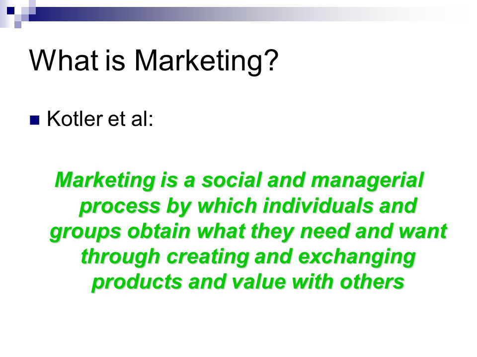 What is Marketing? Kotler et al: Marketing is a social and managerial process by which individuals and groups obtain what they need and want through c
