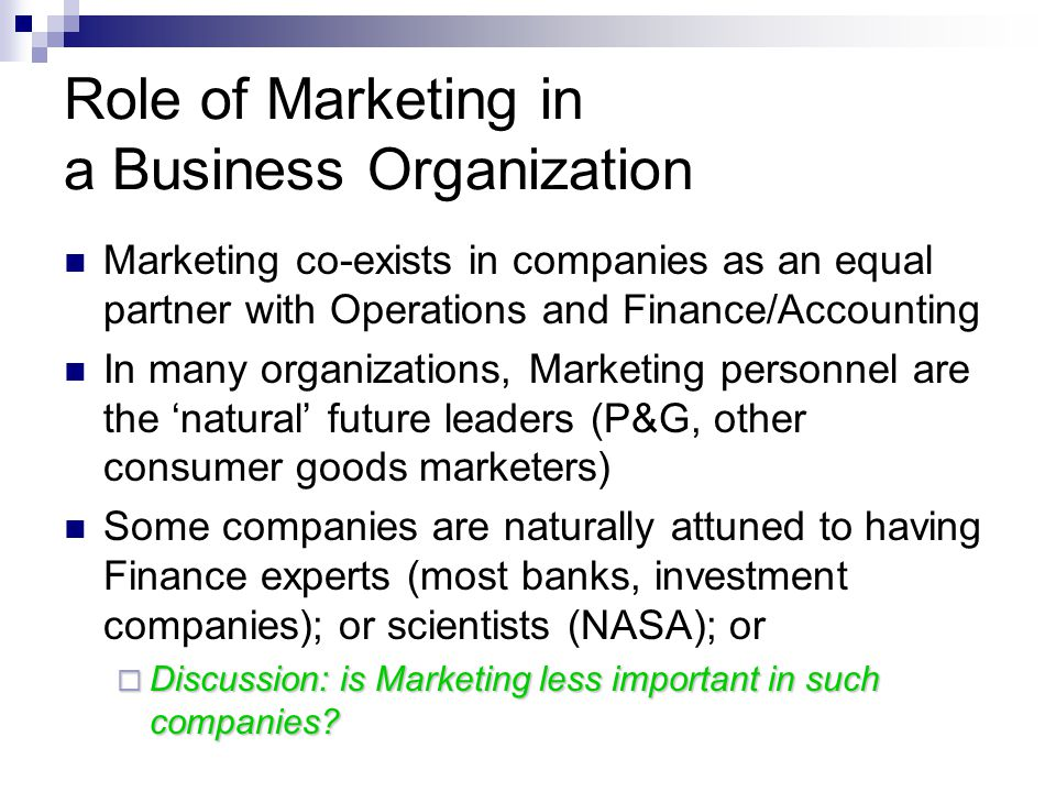 Role of Marketing in a Business Organization Marketing co-exists in companies as an equal partner with Operations and Finance/Accounting In many organizations, Marketing personnel are the 'natural' future leaders (P&G, other consumer goods marketers) Some companies are naturally attuned to having Finance experts (most banks, investment companies); or scientists (NASA); or  Discussion: is Marketing less important in such companies