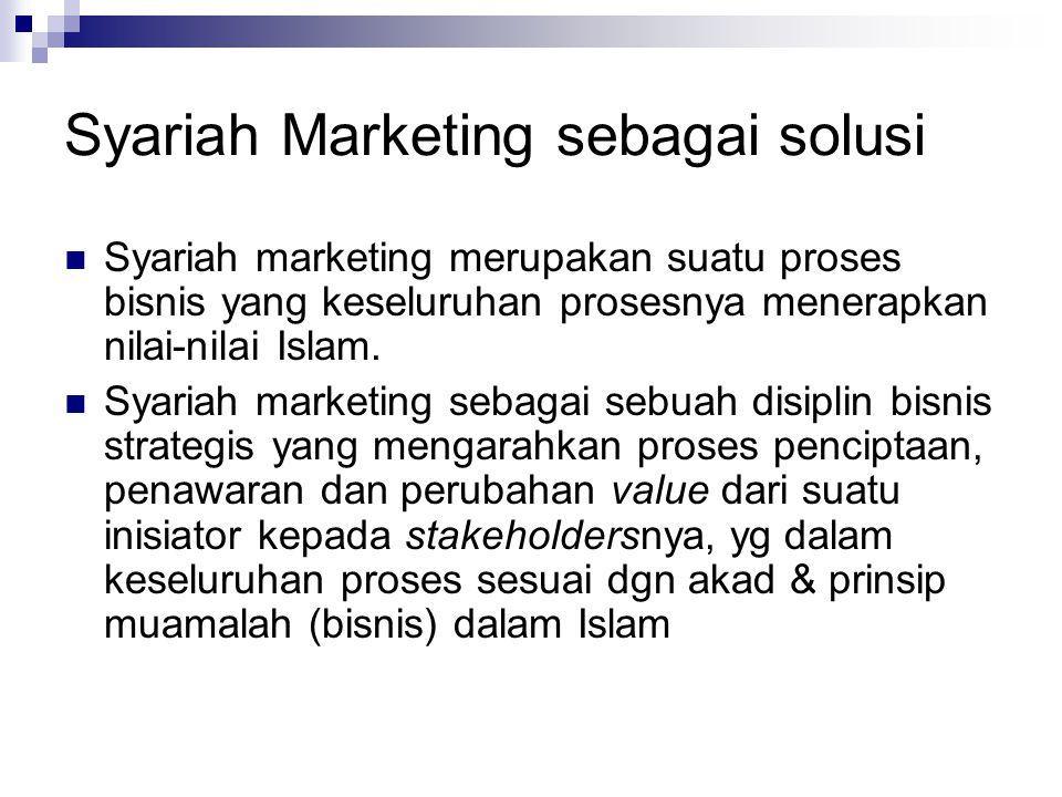 Syariah Marketing sebagai solusi Syariah marketing merupakan suatu proses bisnis yang keseluruhan prosesnya menerapkan nilai-nilai Islam.