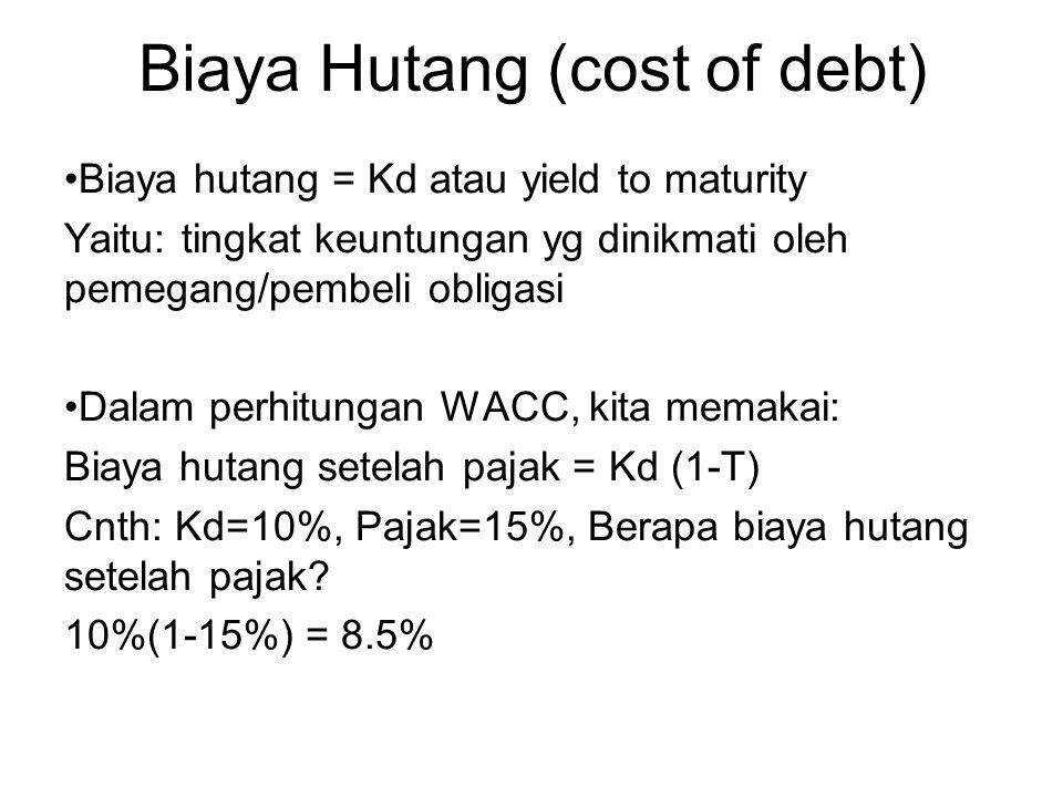 Biaya Hutang (cost of debt) Biaya hutang = Kd atau yield to maturity Yaitu: tingkat keuntungan yg dinikmati oleh pemegang/pembeli obligasi Dalam perhitungan WACC, kita memakai: Biaya hutang setelah pajak = Kd (1-T) Cnth: Kd=10%, Pajak=15%, Berapa biaya hutang setelah pajak.