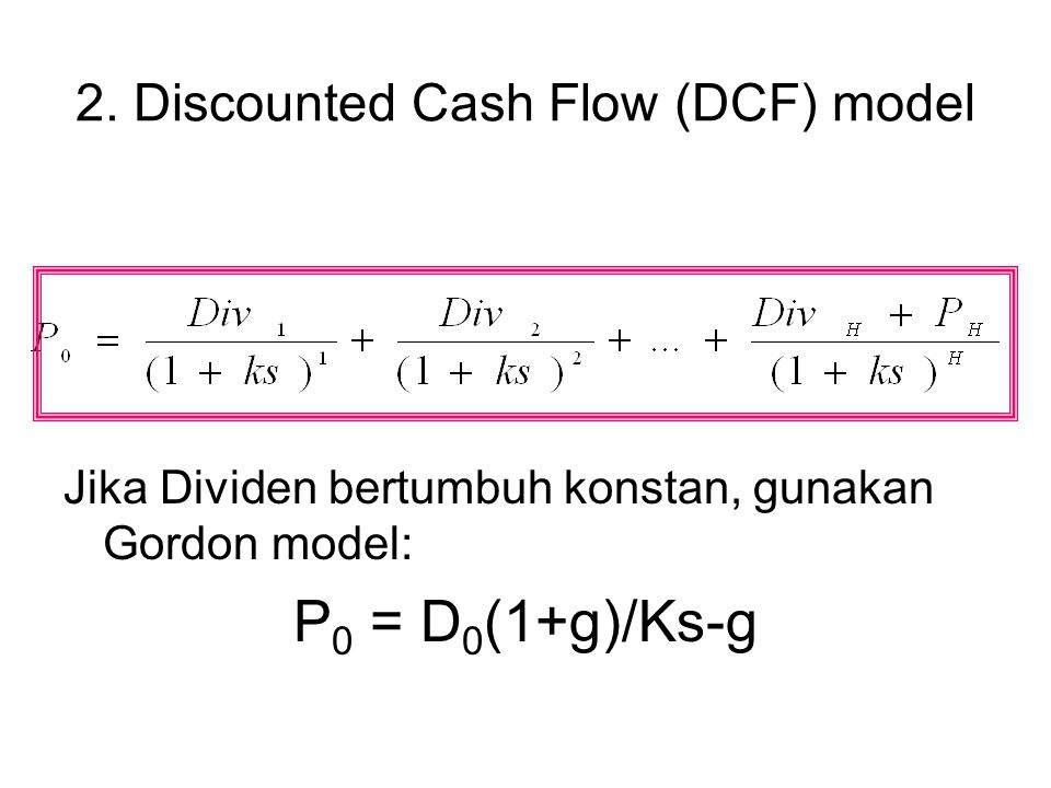 2. Discounted Cash Flow (DCF) model Jika Dividen bertumbuh konstan, gunakan Gordon model: P 0 = D 0 (1+g)/Ks-g